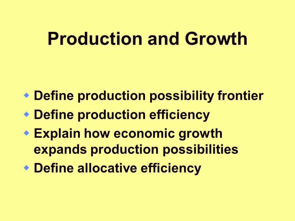 Production and Growth Define production possibility frontier