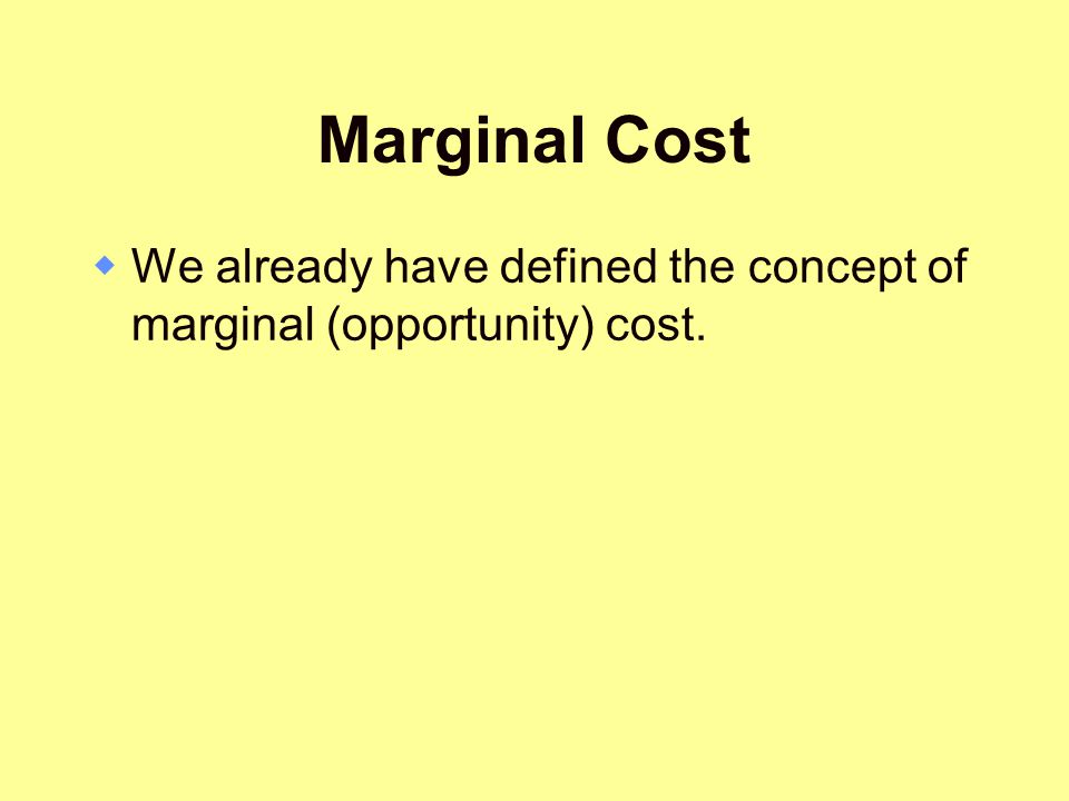 Marginal Cost We already have defined the concept of marginal (opportunity) cost.