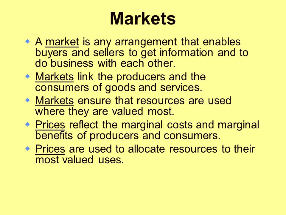 Markets A market is any arrangement that enables buyers and sellers to get information and to do business with each other.