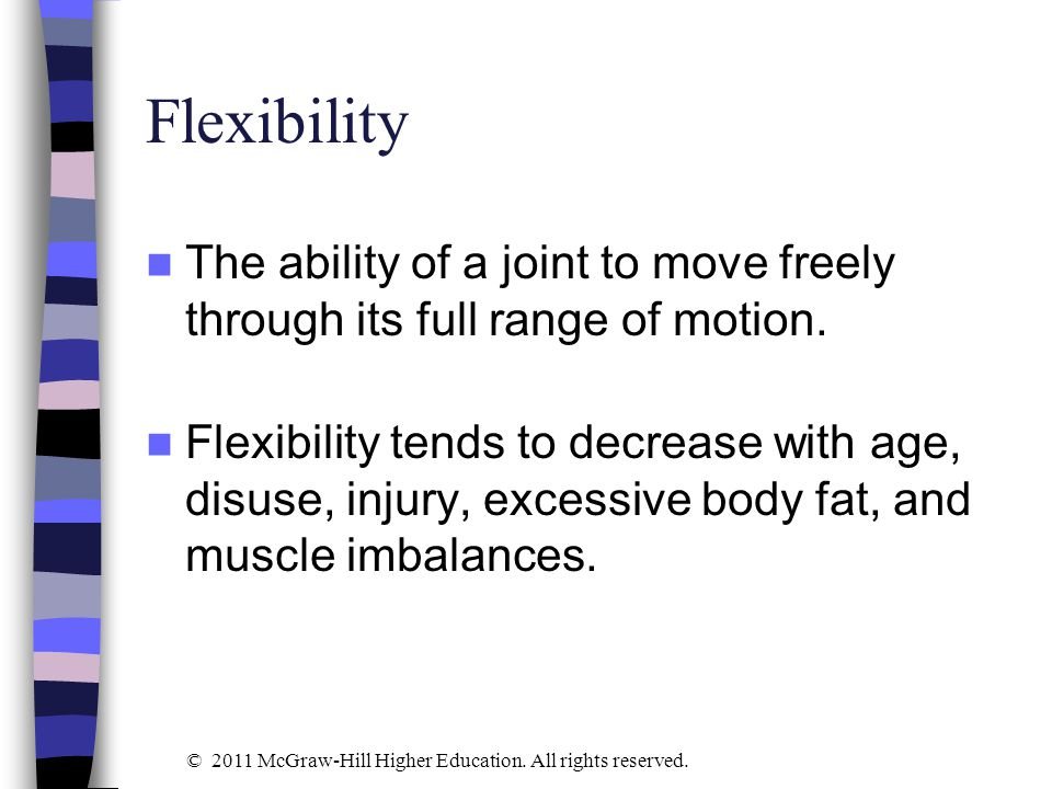 Flexibility The ability of a joint to move freely through its full range of motion.