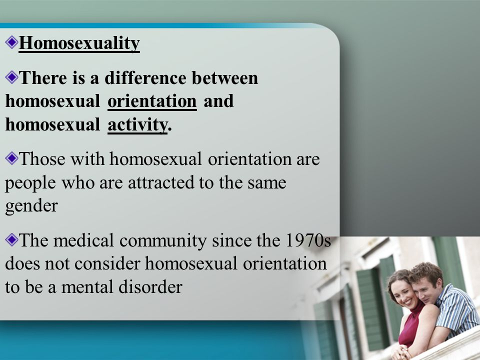 Homosexuality There is a difference between homosexual orientation and homosexual activity.