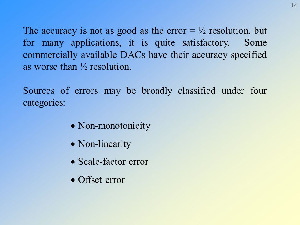 The accuracy is not as good as the error = ½ resolution, but for many applications, it is quite satisfactory. Some commercially available DACs have their accuracy specified as worse than ½ resolution.