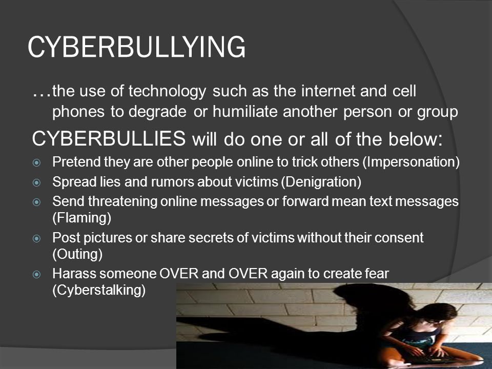 CYBERBULLYING …the use of technology such as the internet and cell phones to degrade or humiliate another person or group.