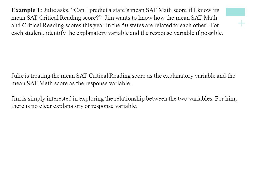 Example 1: Julie asks, Can I predict a state's mean SAT Math score if I know its mean SAT Critical Reading score Jim wants to know how the mean SAT Math and Critical Reading scores this year in the 50 states are related to each other. For each student, identify the explanatory variable and the response variable if possible.