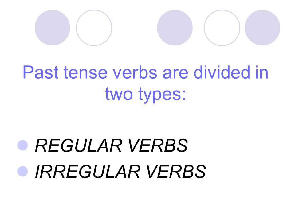 Past tense verbs are divided in two types:
