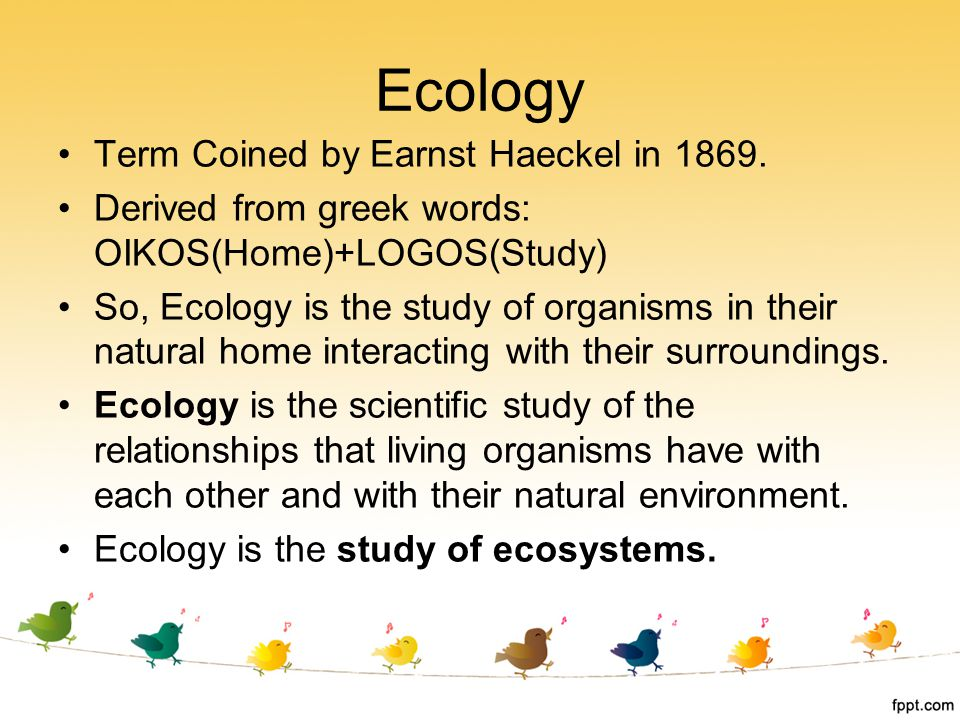 Ecology Term Coined by Earnst Haeckel in 1869.