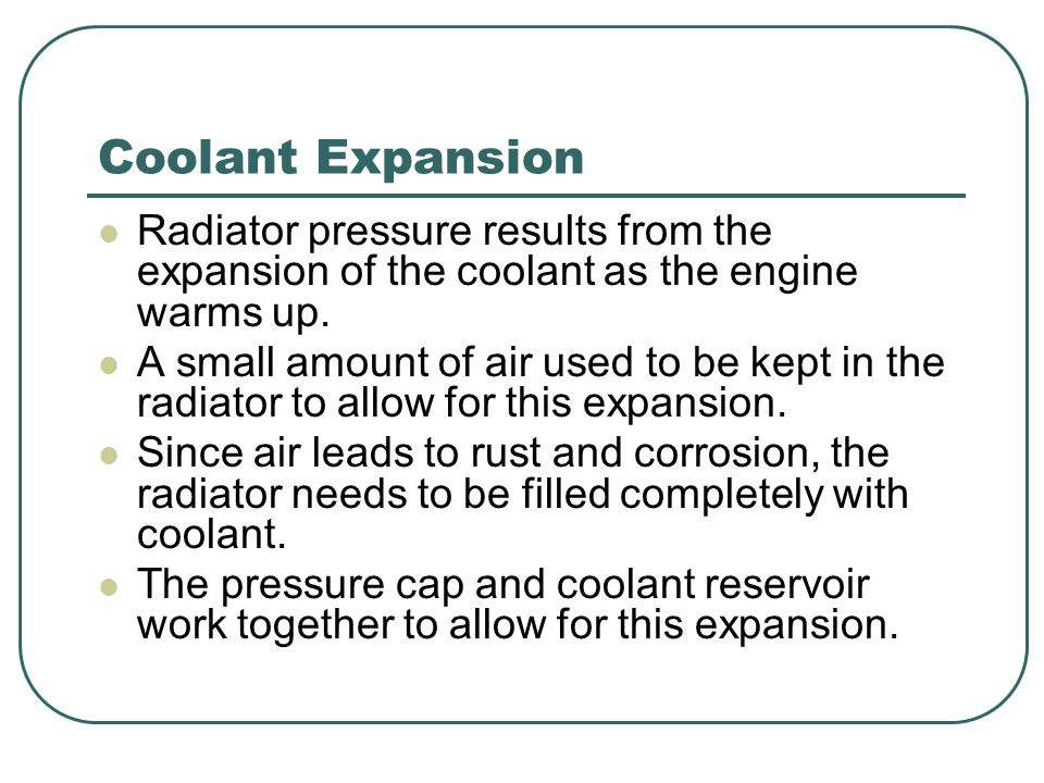 Coolant Expansion Radiator pressure results from the expansion of the coolant as the engine warms up.