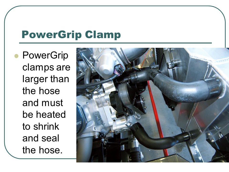 PowerGrip Clamp PowerGrip clamps are larger than the hose and must be heated to shrink and seal the hose.