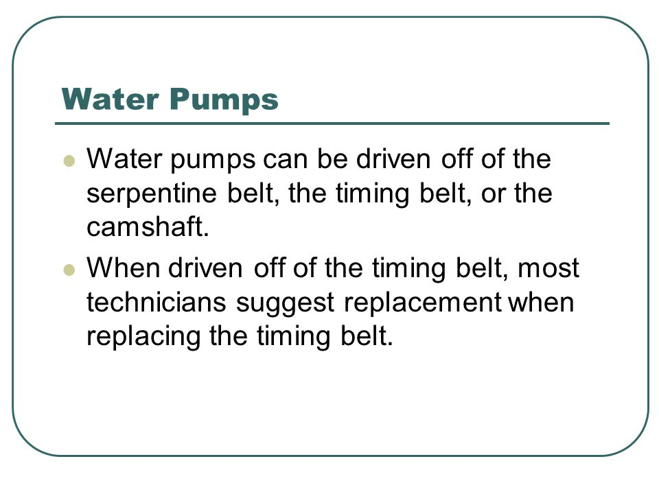 Water Pumps Water pumps can be driven off of the serpentine belt, the timing belt, or the camshaft.