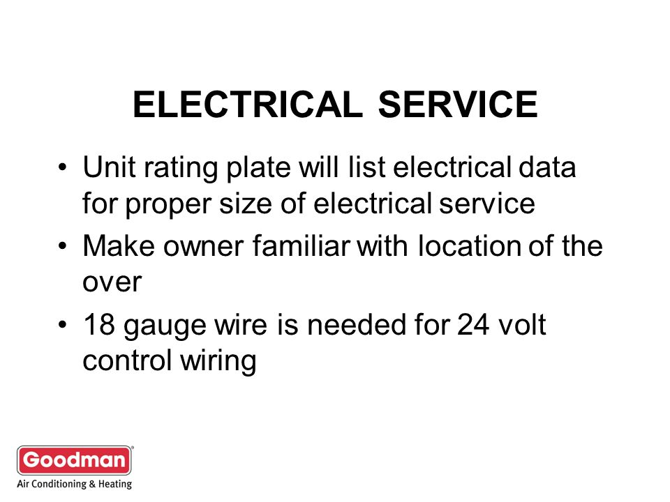 ELECTRICAL SERVICE Unit rating plate will list electrical data for proper size of electrical service.