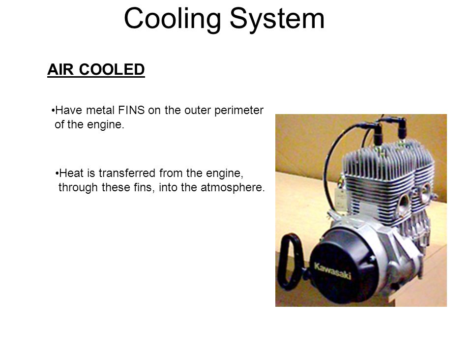 Cooling System AIR COOLED Have metal FINS on the outer perimeter