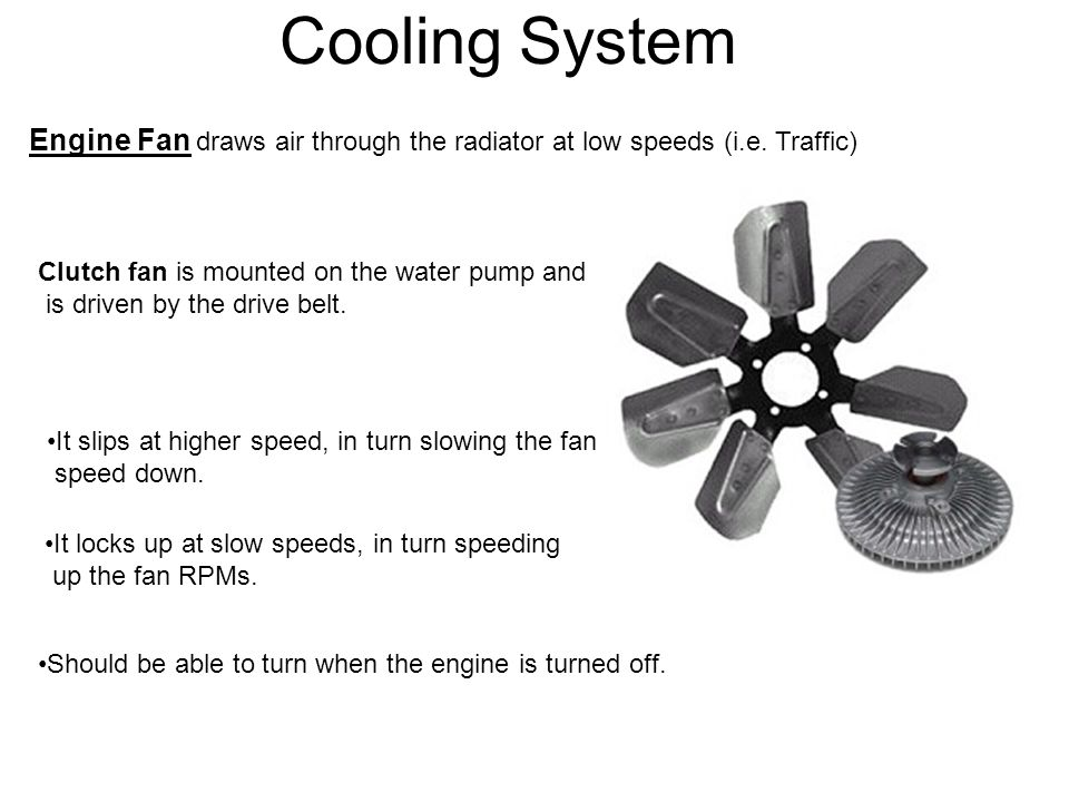 Cooling System Engine Fan draws air through the radiator at low speeds (i.e. Traffic) Clutch fan is mounted on the water pump and.