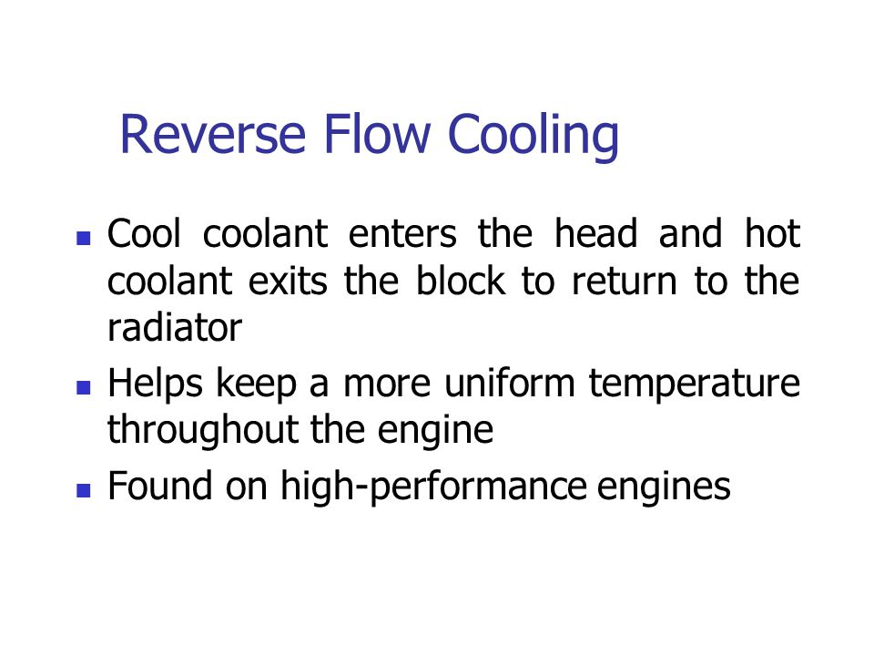 Reverse Flow Cooling Cool coolant enters the head and hot coolant exits the block to return to the radiator.