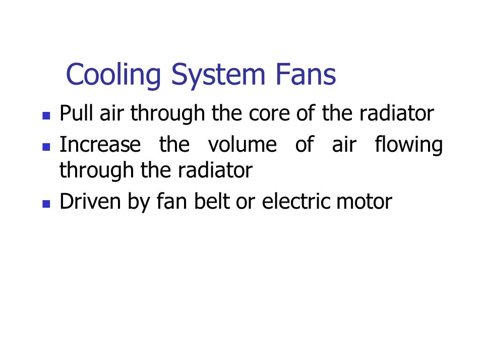 Cooling System Fans Pull air through the core of the radiator