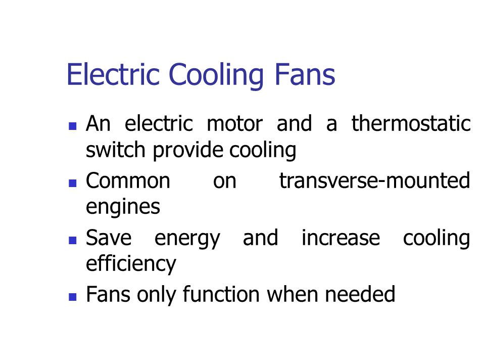 Electric Cooling Fans An electric motor and a thermostatic switch provide cooling. Common on transverse-mounted engines.