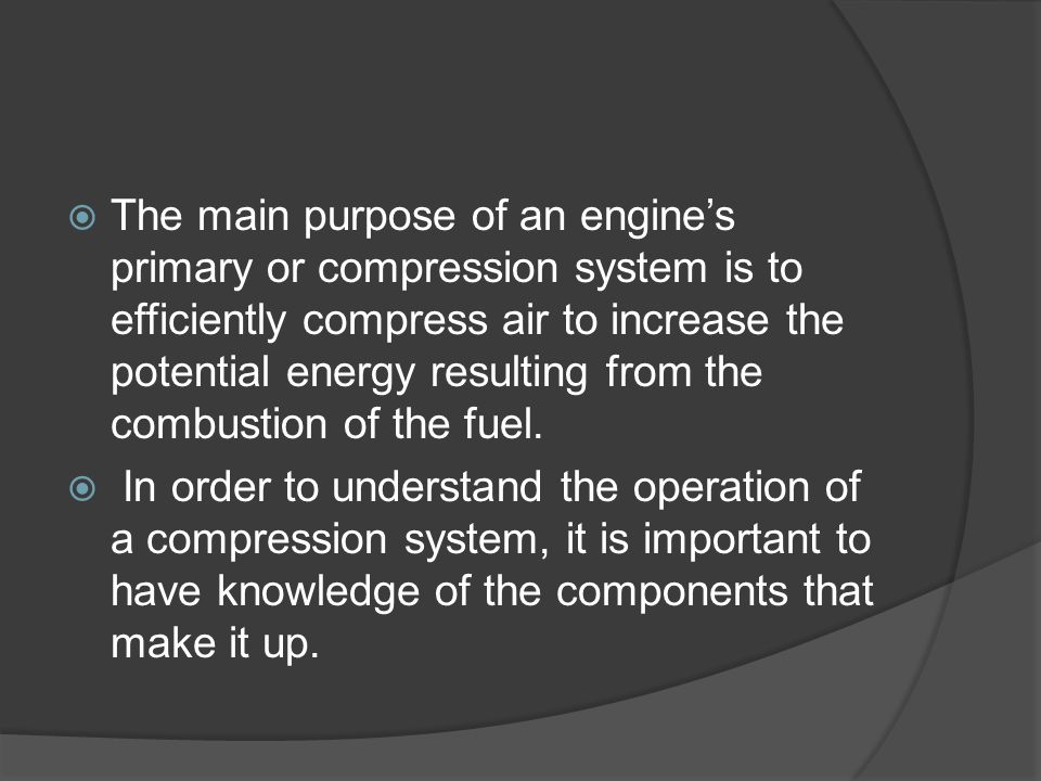 The main purpose of an engine's primary or compression system is to efficiently compress air to increase the potential energy resulting from the combustion of the fuel.