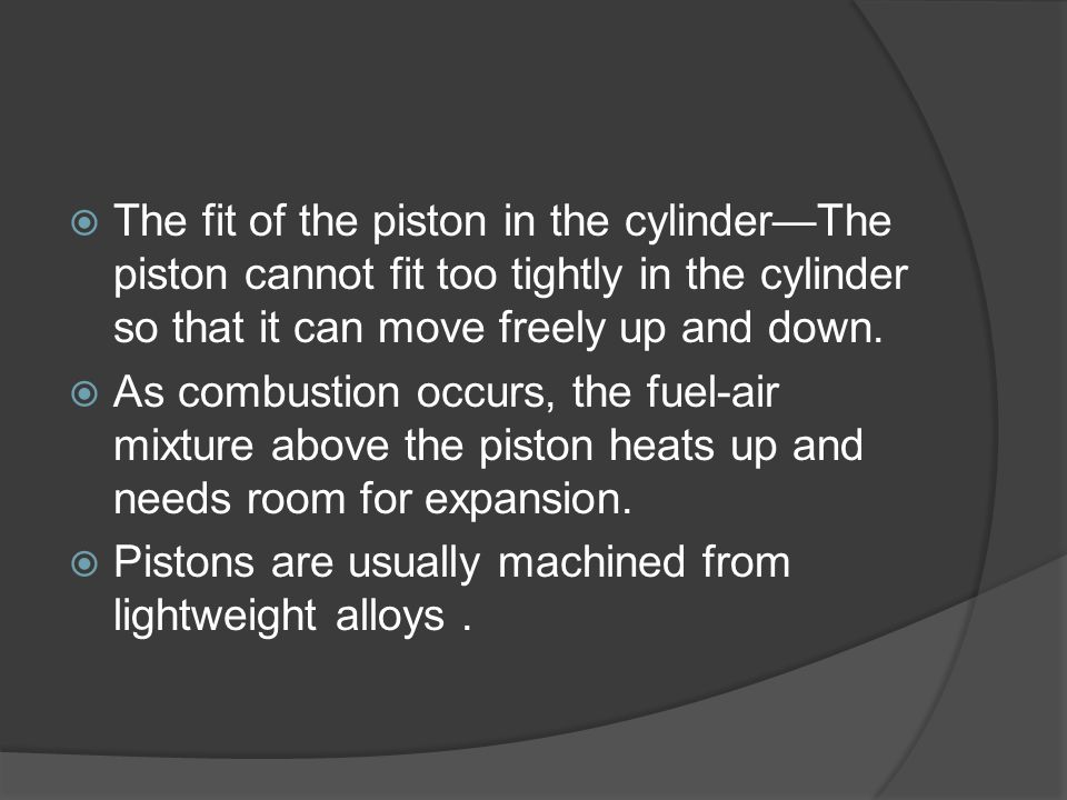 The fit of the piston in the cylinder—The piston cannot fit too tightly in the cylinder so that it can move freely up and down.