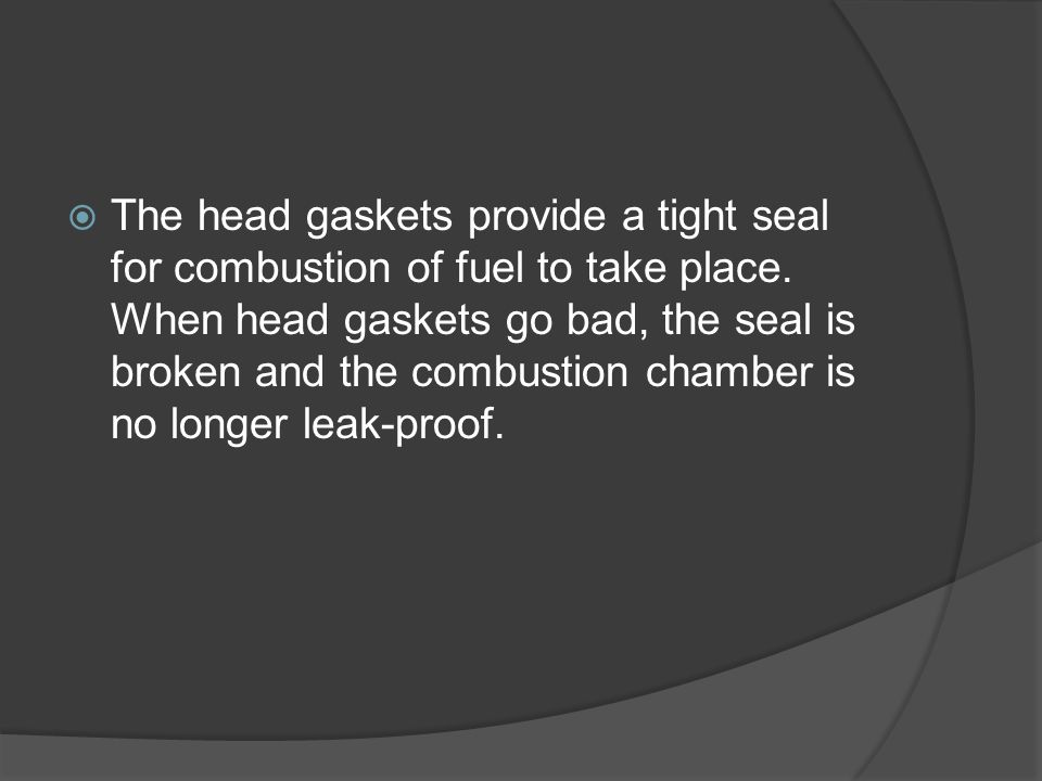 The head gaskets provide a tight seal for combustion of fuel to take place.