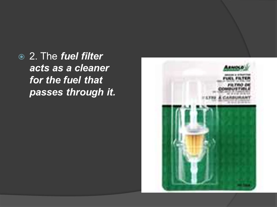 2. The fuel filter acts as a cleaner for the fuel that passes through it.