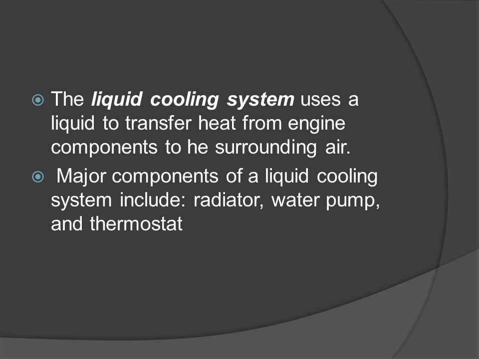 The liquid cooling system uses a liquid to transfer heat from engine components to he surrounding air.