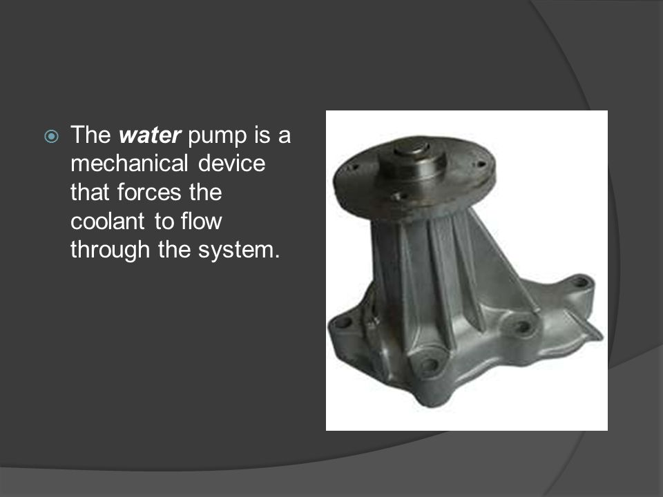 The water pump is a mechanical device that forces the coolant to flow through the system.