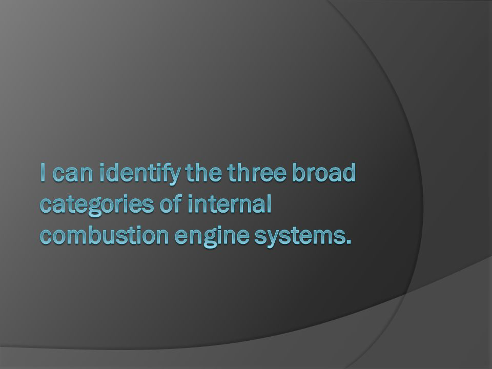 I can identify the three broad categories of internal combustion engine systems.