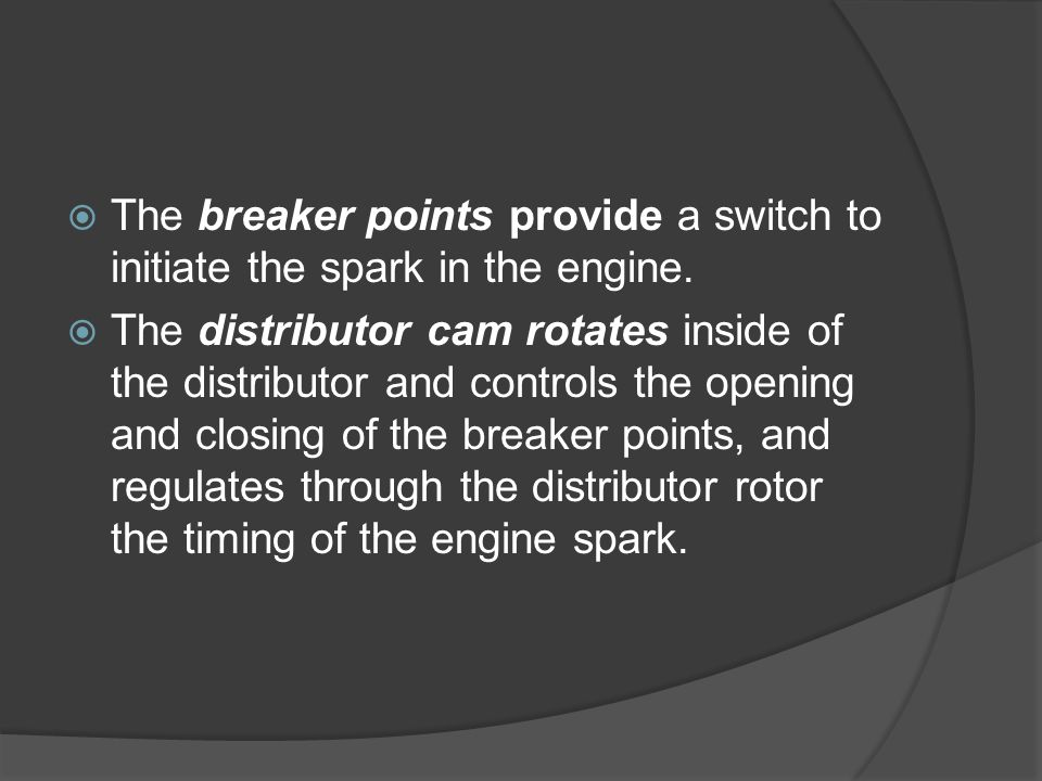 The breaker points provide a switch to initiate the spark in the engine.