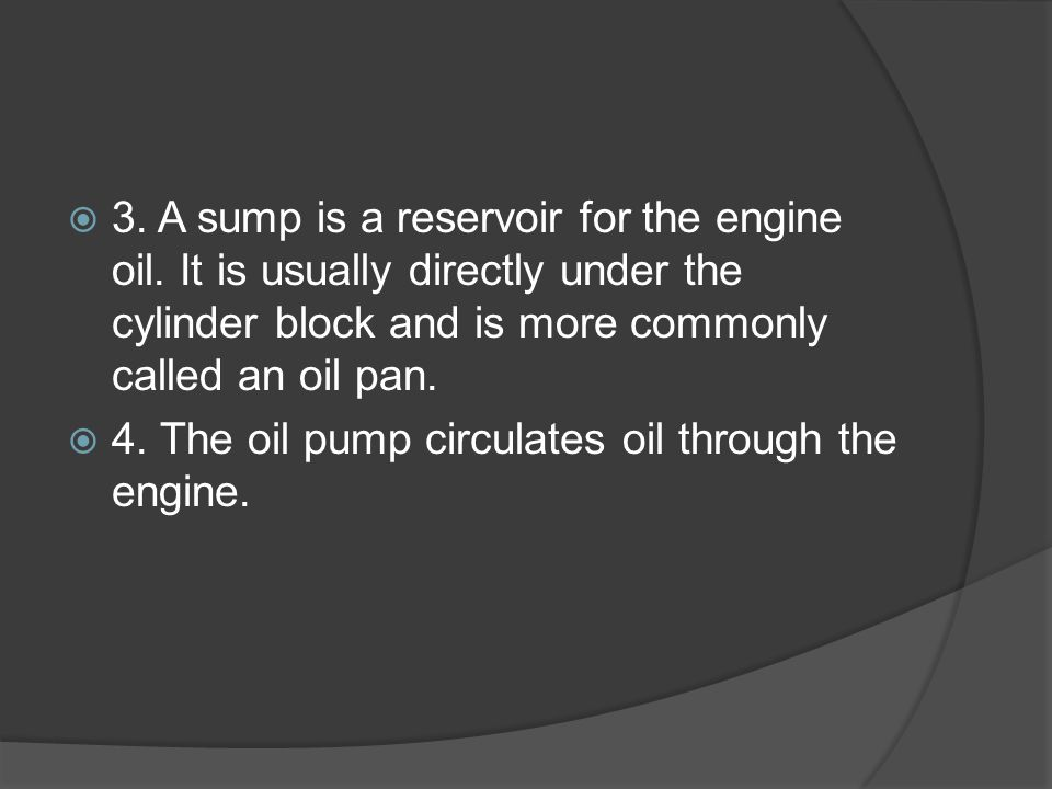 3. A sump is a reservoir for the engine oil
