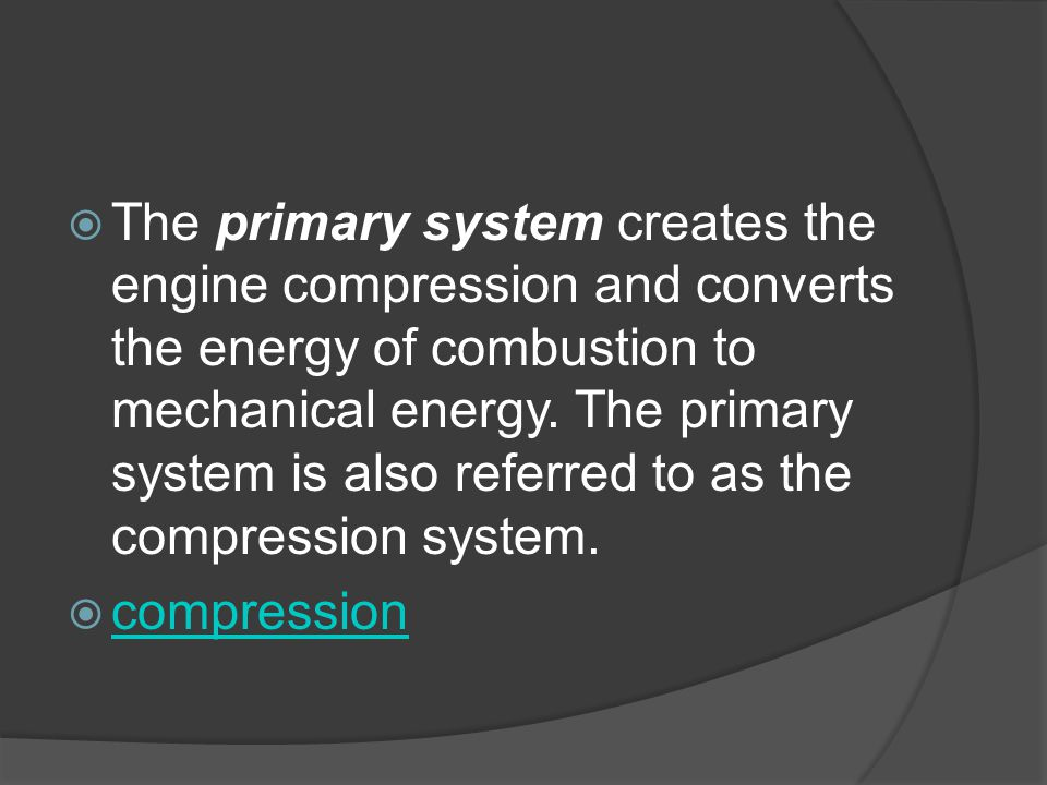 The primary system creates the engine compression and converts the energy of combustion to mechanical energy. The primary system is also referred to as the compression system.
