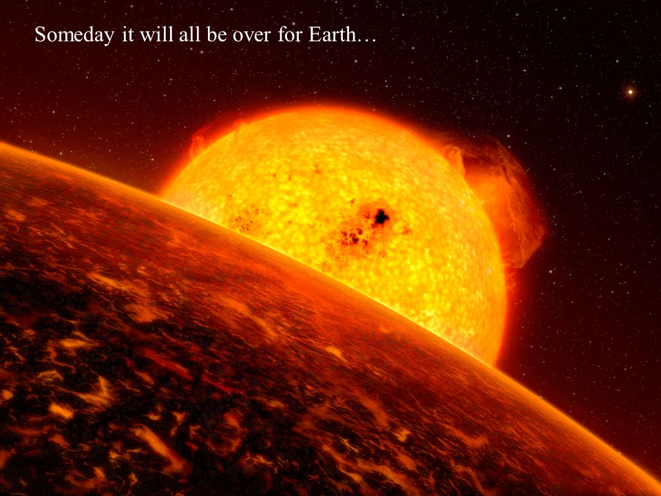 Someday it will all be over for Earth…