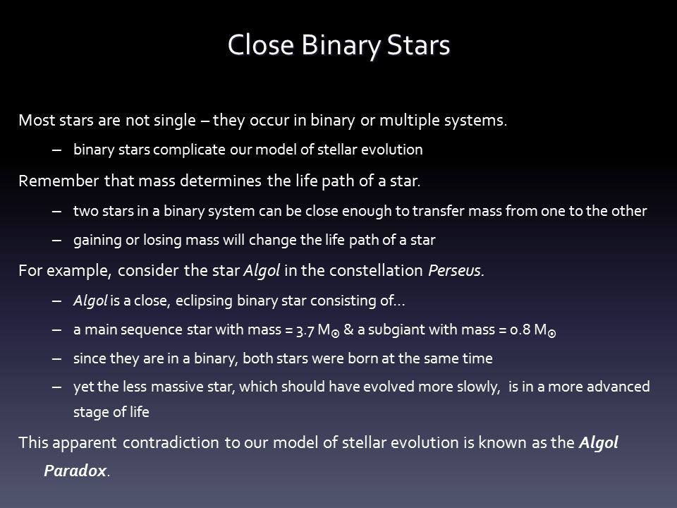 Close Binary Stars Most stars are not single – they occur in binary or multiple systems. binary stars complicate our model of stellar evolution.