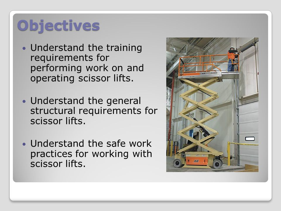 Objectives Understand the training requirements for performing work on and operating scissor lifts.