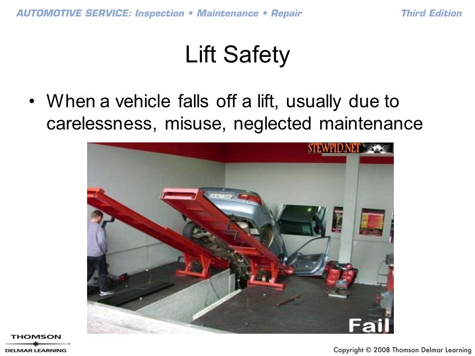 Lift Safety When a vehicle falls off a lift, usually due to carelessness, misuse, neglected maintenance.