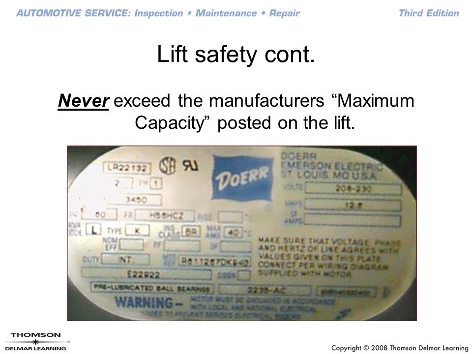 Never exceed the manufacturers Maximum Capacity posted on the lift.