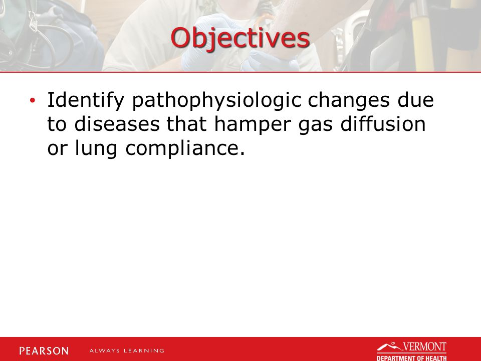 Objectives Identify pathophysiologic changes due to diseases that hamper gas diffusion or lung compliance.