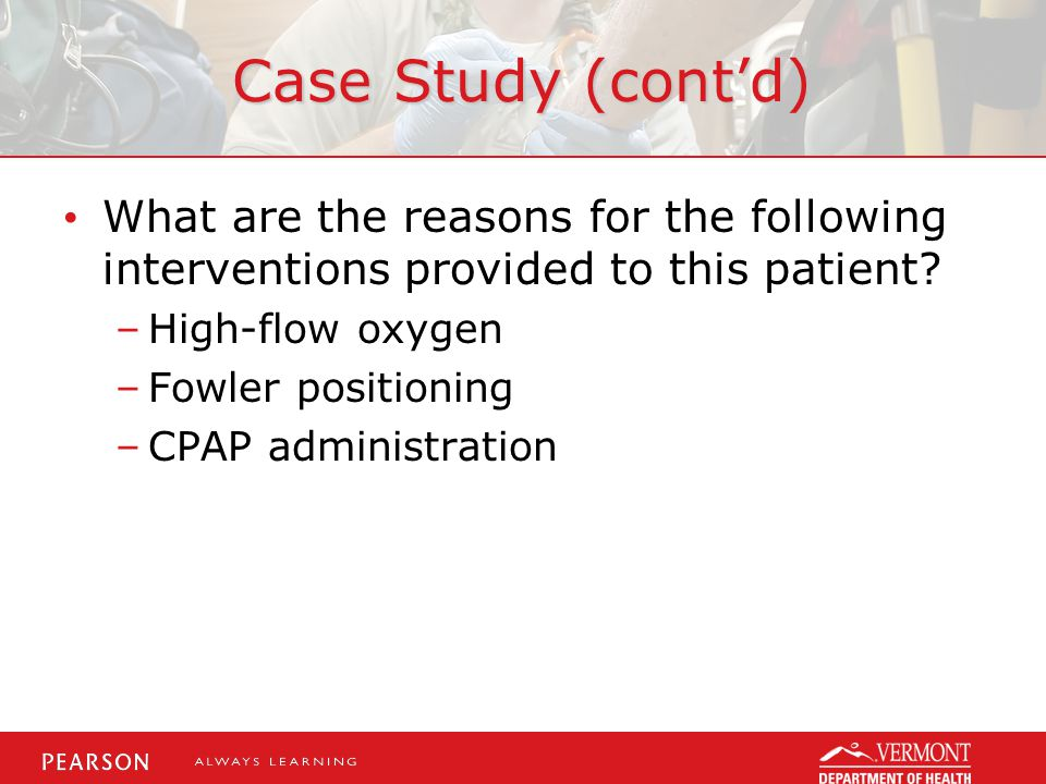 Case Study (cont'd) What are the reasons for the following interventions provided to this patient High-flow oxygen.