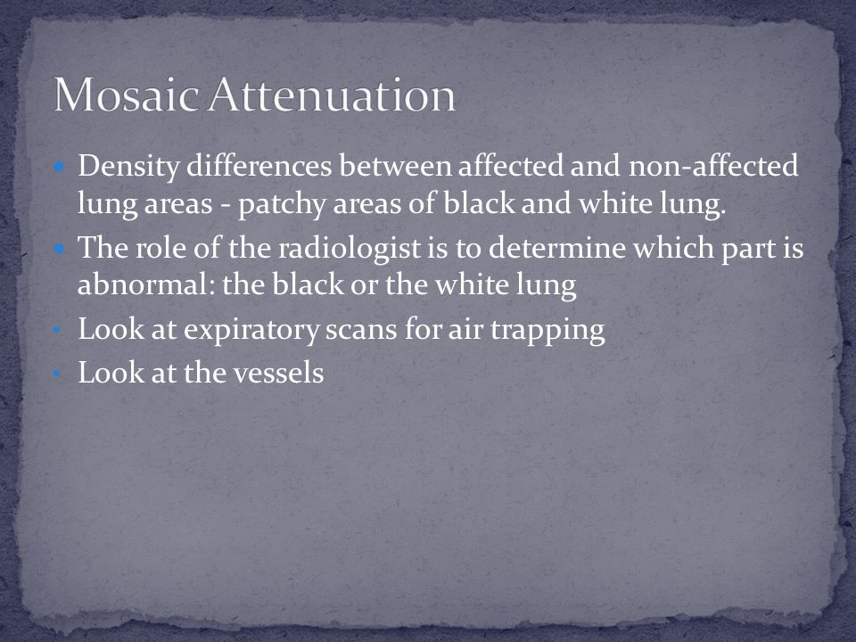 Mosaic Attenuation Density differences between affected and non-affected lung areas - patchy areas of black and white lung.