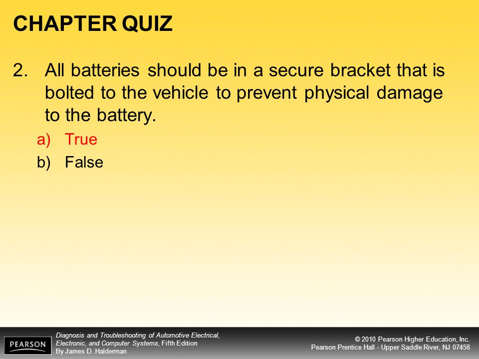 CHAPTER QUIZ 2. All batteries should be in a secure bracket that is bolted to the vehicle to prevent physical damage to the battery.