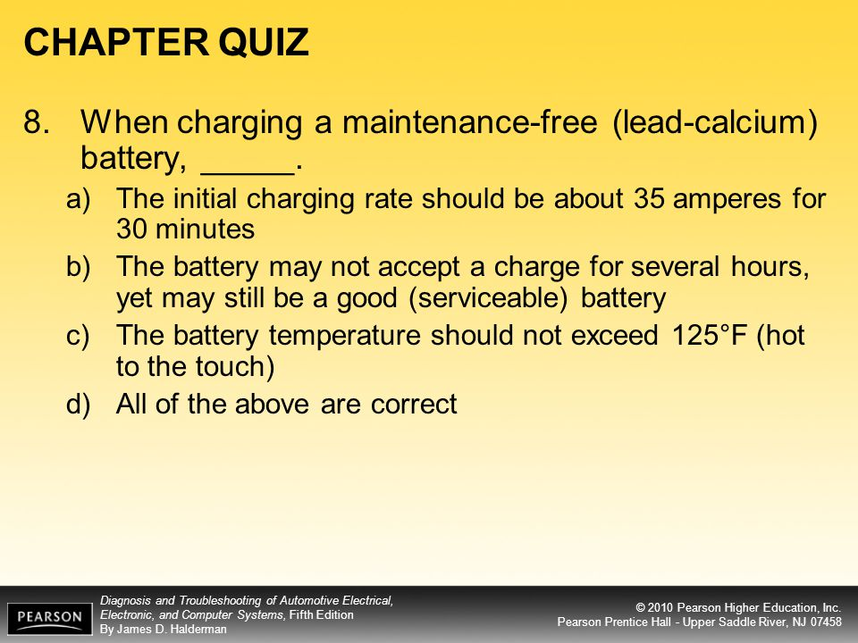 CHAPTER QUIZ 8. When charging a maintenance-free (lead-calcium) battery, _____. The initial charging rate should be about 35 amperes for 30 minutes.
