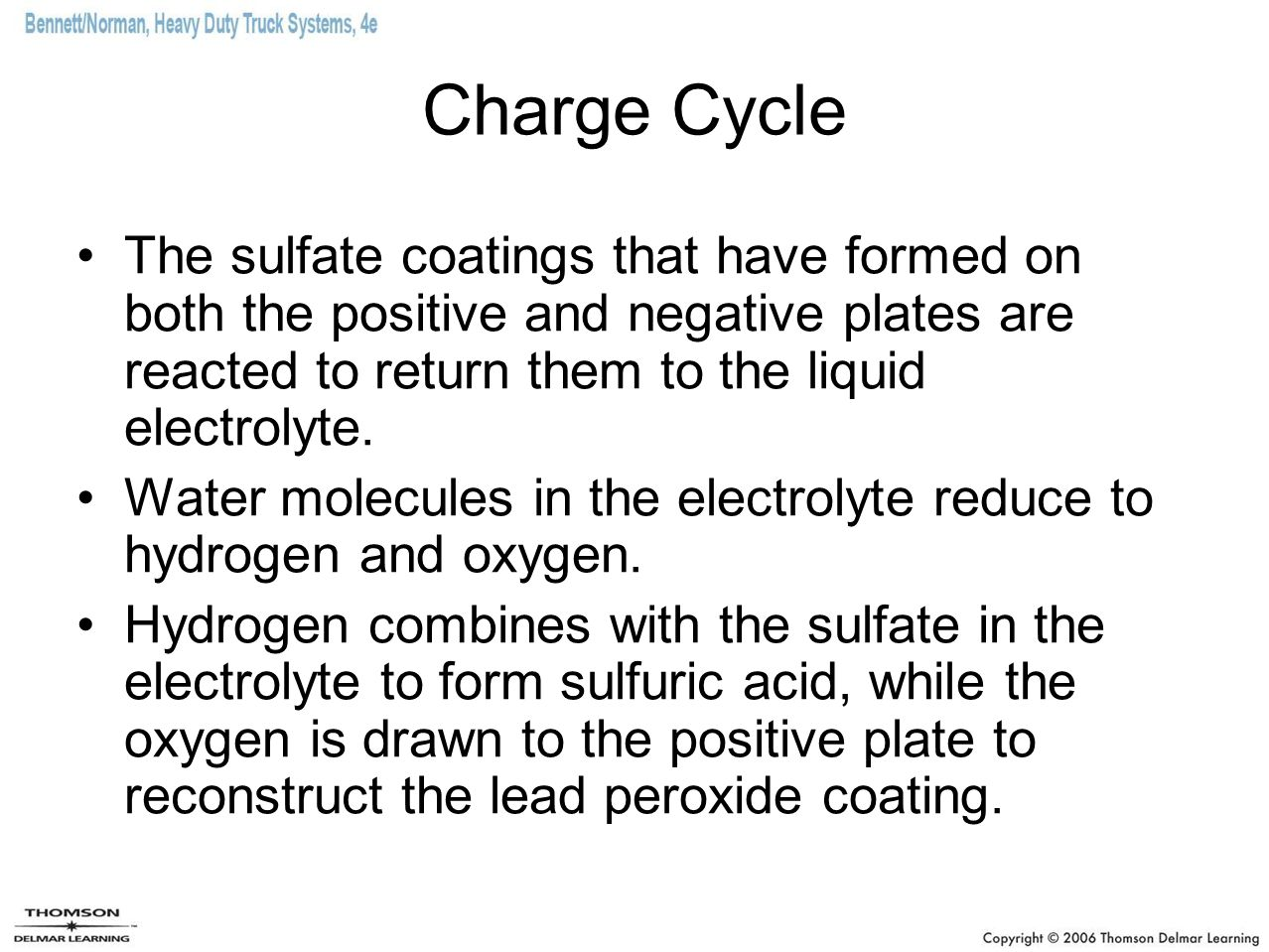 Charge Cycle The sulfate coatings that have formed on both the positive and negative plates are reacted to return them to the liquid electrolyte.