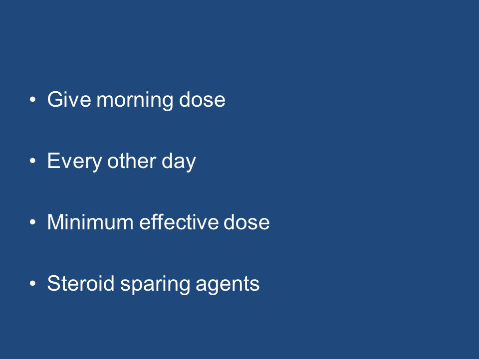 Give morning dose Every other day Minimum effective dose Steroid sparing agents