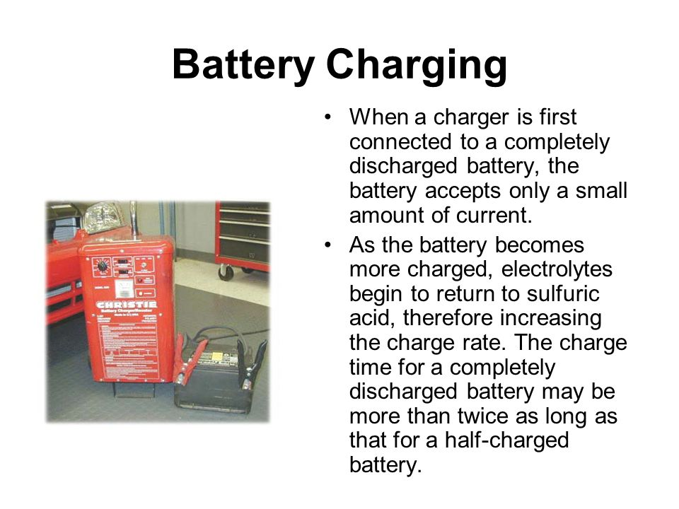 Battery Charging When a charger is first connected to a completely discharged battery, the battery accepts only a small amount of current.