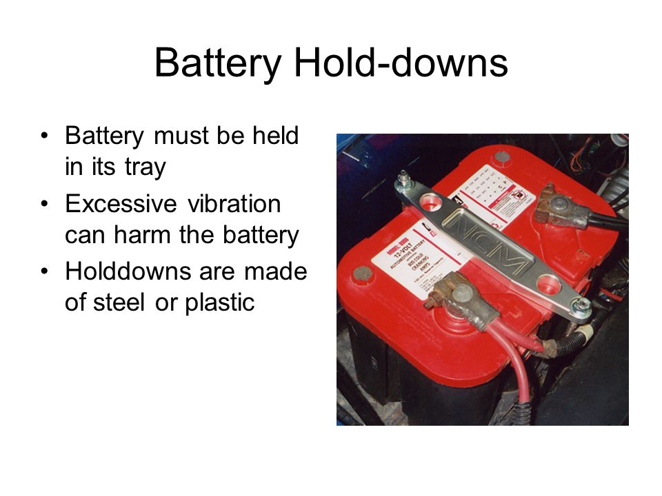 Battery Hold-downs Battery must be held in its tray