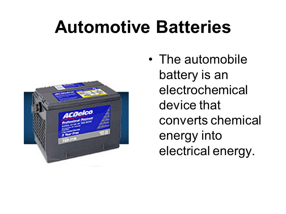 Automotive Batteries The automobile battery is an electrochemical device that converts chemical energy into electrical energy.