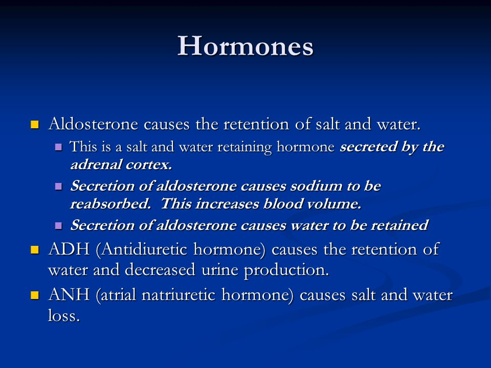 Hormones Aldosterone causes the retention of salt and water.