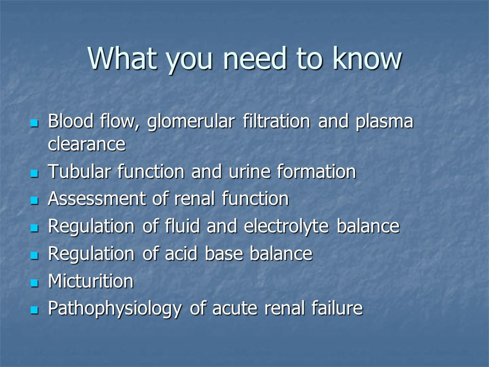 What you need to know Blood flow, glomerular filtration and plasma clearance. Tubular function and urine formation.