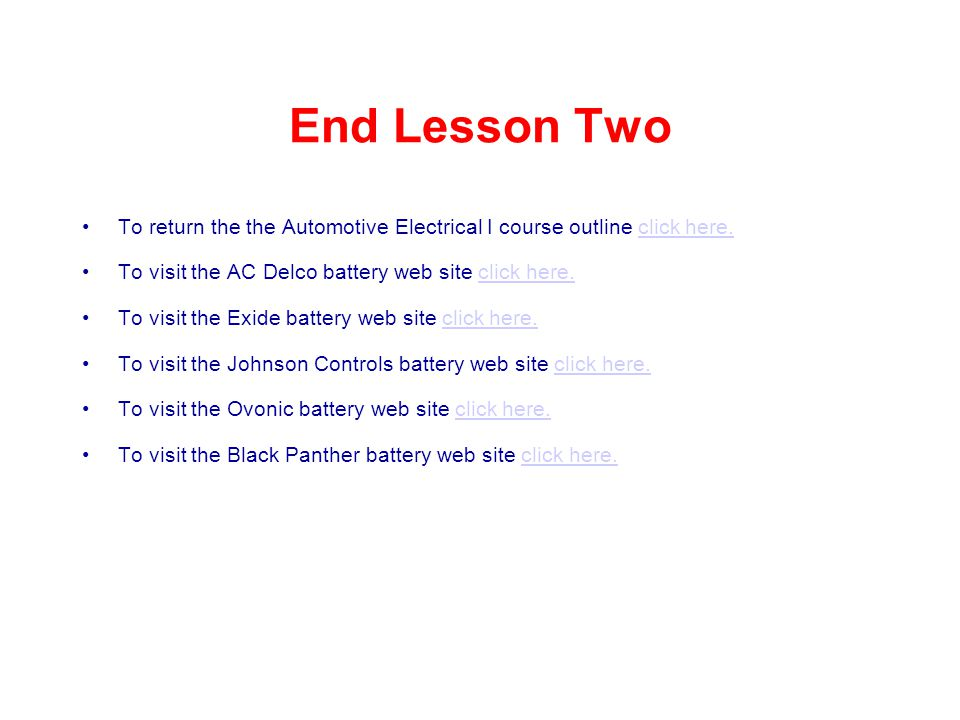 End Lesson Two To return the the Automotive Electrical I course outline click here. To visit the AC Delco battery web site click here.