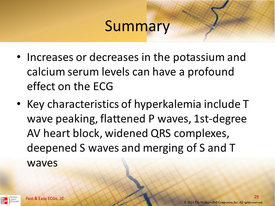 Summary Increases or decreases in the potassium and calcium serum levels can have a profound effect on the ECG.
