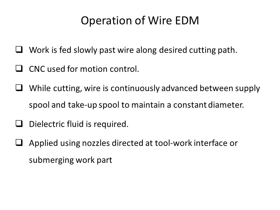 Operation of Wire EDM Work is fed slowly past wire along desired cutting path. CNC used for motion control.