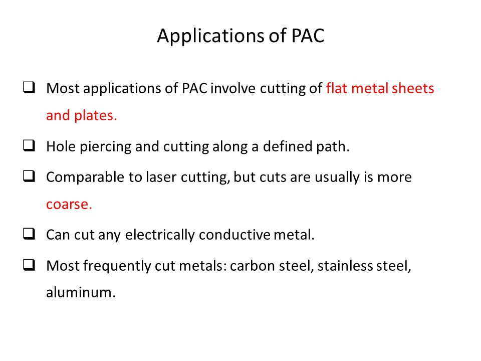 Applications of PAC Most applications of PAC involve cutting of flat metal sheets and plates. Hole piercing and cutting along a defined path.